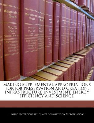 Making Supplemental Appropriations for Job Preservation and Creation, Infrastructure Investment, Energy Efficiency and Science. - United States Congress Senate Committee (Creator)