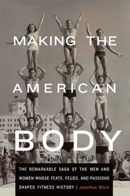 Making the American Body: The Remarkable Saga of the Men and Women Whose Feats, Feuds, and Passions Shaped Fitness History - Black, Jonathan