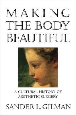 Making the Body Beautiful: A Cultural History of Aesthetic Surgery - Gilman, Sander L