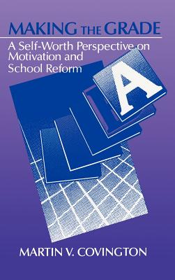 Making the Grade: A Self-Worth Perspective on Motivation and School Reform - Covington, Martin V