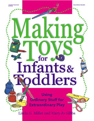 Making Toys for Infants & Toddlers: Using Ordinary Stuff for Extraordinary Play - Miller, Linda, PhD, and Gibbs, Mary Jo