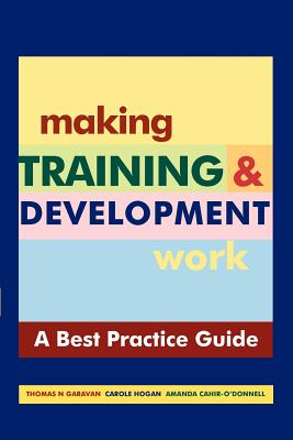 Making Training and Development Work : A Best Practice Guide - Garavan, Thomas N, and Hogan, Caroline, and Cahir-O'donnell, Amanda