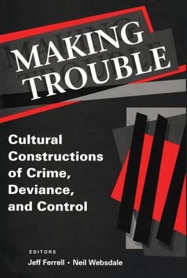 Making Trouble: Cultural Constructions of Crime, Deviance, and Control - Websdale, Neil, Dr. (Editor)