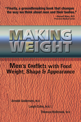 Making Weight: Men's Conflicts with Food, Weight, Shape and Appearance - Andersen, Arnold, M.D., M D, and Cohn, Leigh, and Holbrook, Tom