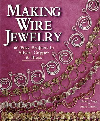 Making Wire Jewelry: 60 Easy Projects in Silver, Copper & Brass - Clegg, Helen, and Larom, Mary
