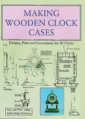 Making Wooden Clock Cases: Designs, Plans and Instructions for 20 Clocks - Ashby, Tim, and Ashby, Peter