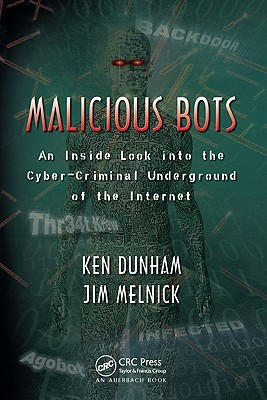 Malicious Bots: An Inside Look Into the Cyber-Criminal Underground of the Internet - Dunham, Ken, and Melnick, Jim