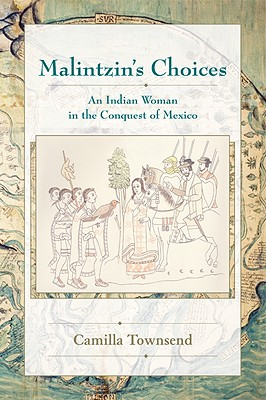 Malintzin's Choices: An Indian Woman in the Conquest of Mexico - Townsend, Camilla