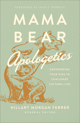 Mama Bear Apologetics(r): Empowering Your Kids to Challenge Cultural Lies - Ferrer, Hillary Morgan, and Pearcey, Nancy (Foreword by)