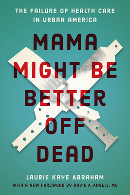 Mama Might Be Better Off Dead: The Failure of Health Care in Urban America - Abraham, Laurie Kaye, and Ansell MD, David A (Foreword by)