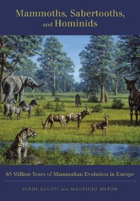 Mammoths, Sabertooths, and Hominids: 65 Million Years of Mammalian Evolution in Europe - Agusti, Jordi, and Anton, Mauricio