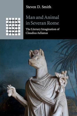 Man and Animal in Severan Rome: The Literary Imagination of Claudius Aelianus - Smith, Steven D