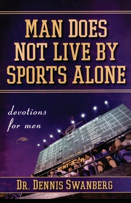 Man Does Not Live by Sports Alone: Devotions for Men - Swanberg, Dennis, Dr.