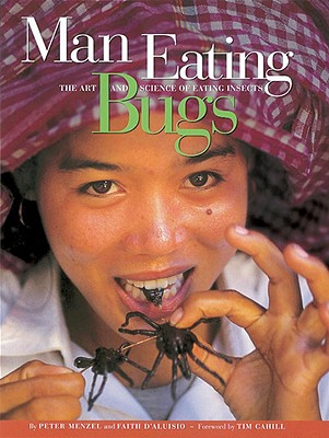 Man Eating Bugs: The Art and Science of Eating Insects - Menzel, Peter, and D'Aluisio, Faith