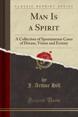 Man Is a Spirit: A Collection of Spontaneous Cases of Dream, Vision and Ecstasy (Classic Reprint) - Hill, J Arthur