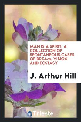 Man Is a Spirit; A Collection of Spontaneous Cases of Dream, Vision and Ecstasy - Hill, J Arthur