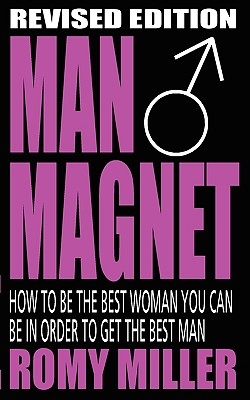 Man Magnet: How to Be the Best Woman You Can Be in Order to Get the Best Man - Miller, Romy