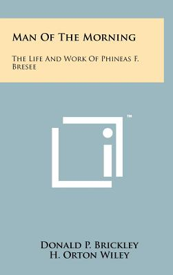 Man of the Morning: The Life and Work of Phineas F. Bresee - Brickley, Donald P, and Wiley, H Orton, S.T.D. (Introduction by)
