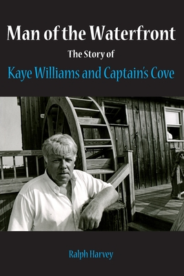 Man of the Waterfront: The Story of Kaye Williams and Captain's Cove - Harvey, Ralph