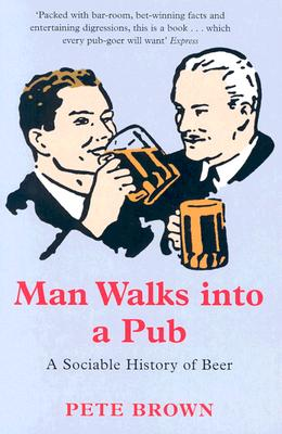 Man Walks Into a Pub: A Sociable History of Beer - Brown, Pete