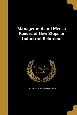 Management and Men; A Record of New Steps in Industrial Relations - Bloomfield, Meyer 1878-1938