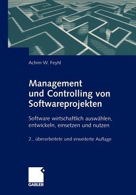 Management Und Controlling Von Softwareprojekten: Software Wirtschaftlich Auswahlen, Entwickeln, Einsetzen Und Nutzen - Feyhl, Achim