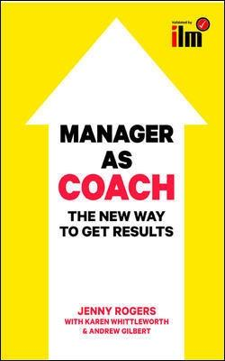 Manager as Coach: The New Way to Get Results: The New Way to Get Results - Rogers, Jenny, and Gilbert, Andrew, and Whittleworth, Karen