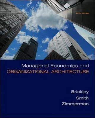 Managerial Economics & Organizational Architecture - Brickley, James A, PH.D., and Zimmerman, Jerold L, PH.D., and Smith, Jr