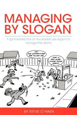 Managing by Slogan: A Light-Hearted Look at How Leaders Use Slogans to Manage Their Teams - O'Hara, Steve