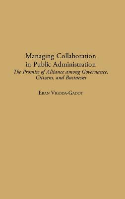 Managing Collaboration in Public Administration: The Promise of Alliance Among Governance, Citizens, and Businesses - Vigoda, Eran