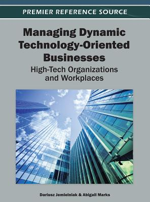 Managing Dynamic Technology-Oriented Businesses: High-Tech Organizations and Workplaces - Jemielniak, Dariusz (Editor), and Marks, Abigail (Editor)