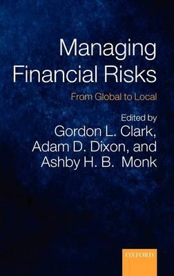 Managing Financial Risks: From Global to Local - Clark, Gordon L (Editor), and Dixon, Adam D (Editor), and Monk, Ashby H B (Editor)