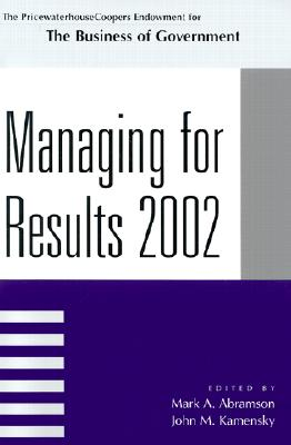Managing for Results 2002 - Abramson, Mark A (Editor), and Kamensky, John M (Editor), and Carnevale, John (Contributions by)