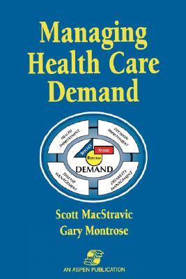 Managing Health Care Demand - Montrose, Gary, and MacStravic, Robin E Scott, and MacStravic, Scott