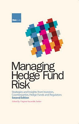 Managing Hedge Fund Risk: Strategies and Insights from Investors, Counterparties, Hedge Funds and Regulators - Parker, Virginia Reynolds