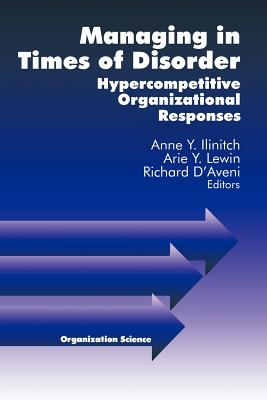 Managing in Times of Disorder: Hypercompetitive Organizational Responses - Ilinitch, Anne Y (Editor), and Lewin, Arie y (Editor), and D'Aveni, Richard (Editor)
