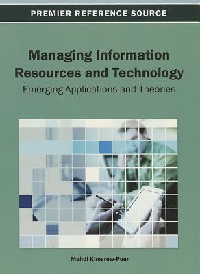 Managing Information Resources and Technology: Emerging Applications and Theories - Khosrow-Pour, Mehdi
