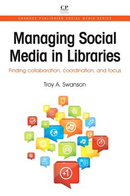 Managing Social Media in Libraries: Finding Collaboration, Coordination, and Focus - Swanson, Troy A.