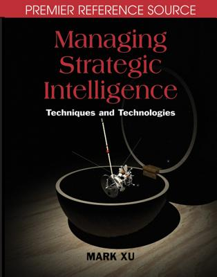Managing Strategic Intelligence: Techniques and Technologies - Xu, Mark