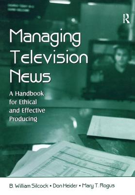 Managing Television News: A Handbook for Ethical and Effective Producing - Silcock, B. William