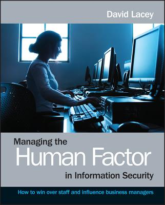Managing the Human Factor in Information Security: How to Win Over Staff and Influence Business Managers - Lacey, David