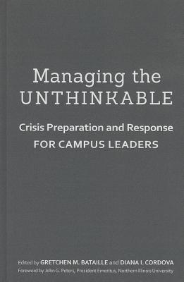 Managing the Unthinkable: Crisis Preparation and Response for Campus Leaders - Bataille, Gretchen M (Editor), and Cordova, Diana I (Editor), and Peters, John G (Foreword by)