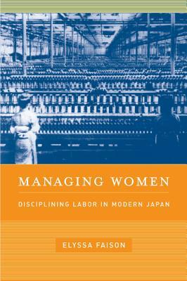Managing Women: Disciplining Labor in Modern Japan - Faison, Elyssa