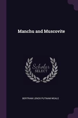 Manchu and Muscovite - Weale, Bertram Lenox Putnam