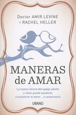 Maneras de Amar: La Nueva Ciencia del Apego Adulto y Como Puede Ayudarte A Encontrar el Amor...y Conservarlo - Levine, Amir, and Heller, Rachel