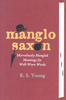 Manglo-Saxon: Marvelously Mangled Meanings for Well-Worn Words - Young, R S