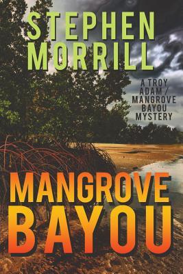Mangrove Bayou (a Troy Adam/Mangrove Bayou Mystery, #1) - Morrill, Stephen
