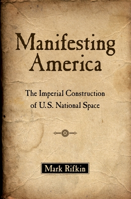 Manifesting America: The Imperial Construction of U.S. National Space - Rifkin, Mark