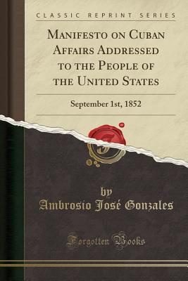 Manifesto on Cuban Affairs Addressed to the People of the United States: September 1st, 1852 (Classic Reprint) - Gonzales, Ambrosio Jose
