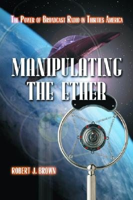 Manipulating the Ether: The Power of Broadcast Radio in Thirties America - Brown, Robert J